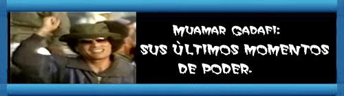 VIDEO- Muamar Gadafi: SUS ÚLTIMOS MOMENTOS DE PODER. cubademocraciayvida.org web/folder.asp?folderID=136