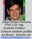 Dr. Ing. y Prof. Jorge Hndez Fonseca. Analista Político y Escritor. Cubano exiliado político en Brasil. Director de la Web: Cuba Libre Digital.com ARTÍCULOS Y OPINIONES.