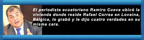 VIDEO: El periodista ecuatoriano Ramiro Cueva ubicó la vivienda donde reside Rafael Correa en Lovaina, Bélgica, lo grabó y le dijo cuatro verdades en su misma cara. cubademocraciayvida.orgweb/folder.asp?folderID=136